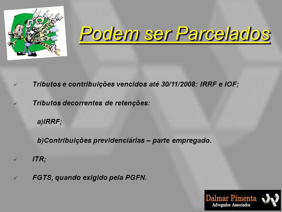 Podem ser Parcelados Tributos e contribuições vencidos até 30/11/2008: IRRF e IOF; Tributos decorrentes de retenções: