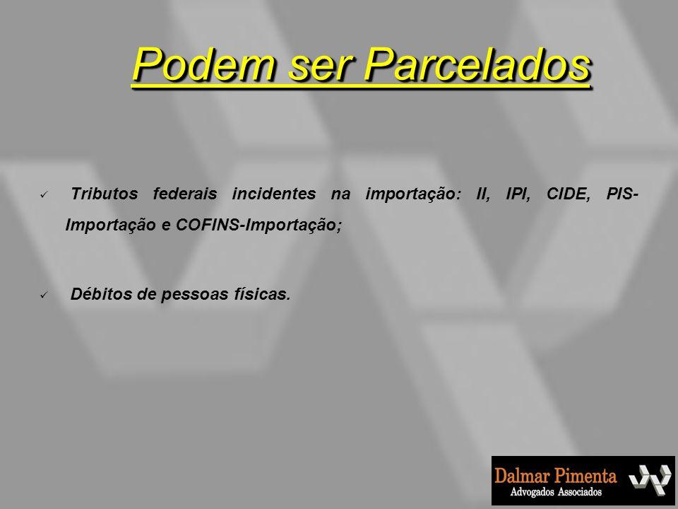 Podem ser Parcelados Tributos federais incidentes na importação: II, IPI, CIDE, PIS-Importação e COFINS-Importação;