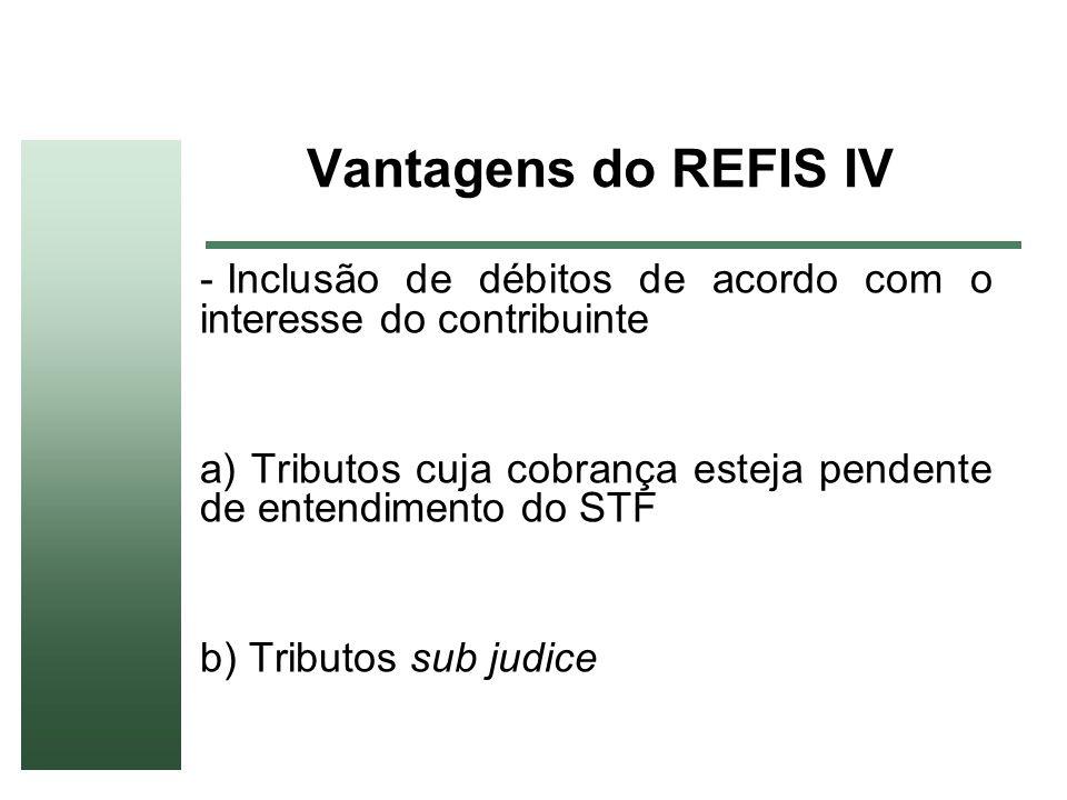 Vantagens do REFIS IVInclusão de débitos de acordo com o interesse do contribuinte. a) Tributos cuja cobrança esteja pendente de entendimento do STF.