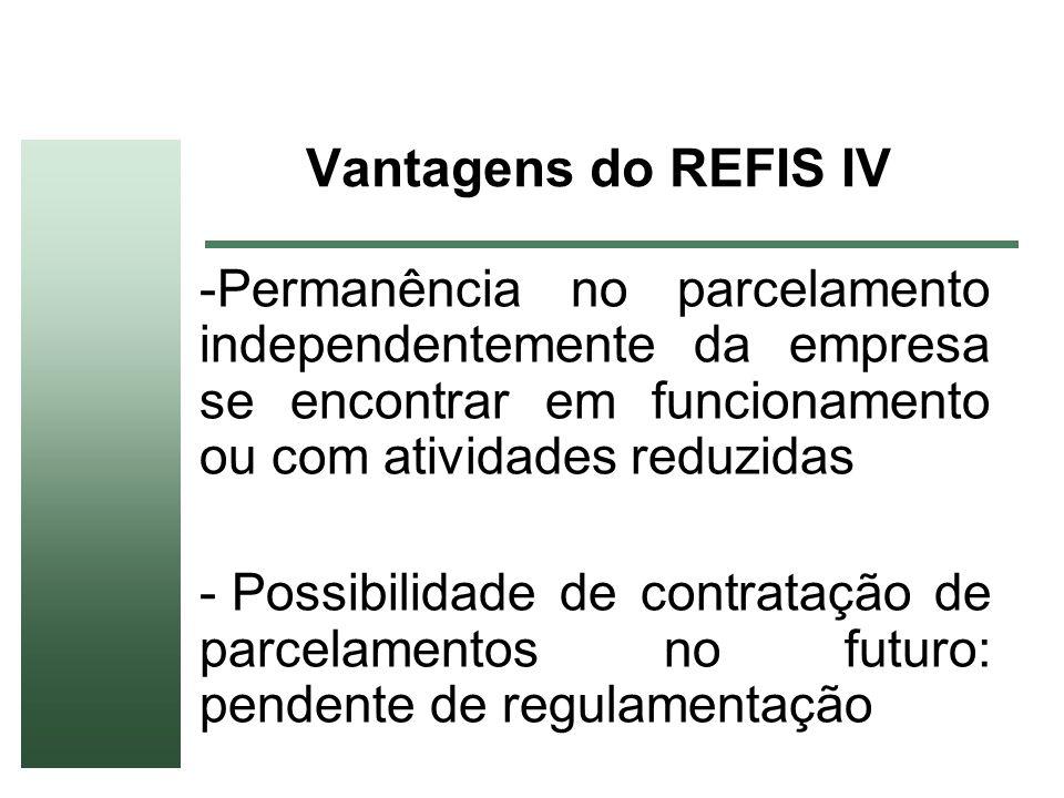Vantagens do REFIS IV Permanência no parcelamento independentemente da empresa se encontrar em funcionamento ou com atividades reduzidas.