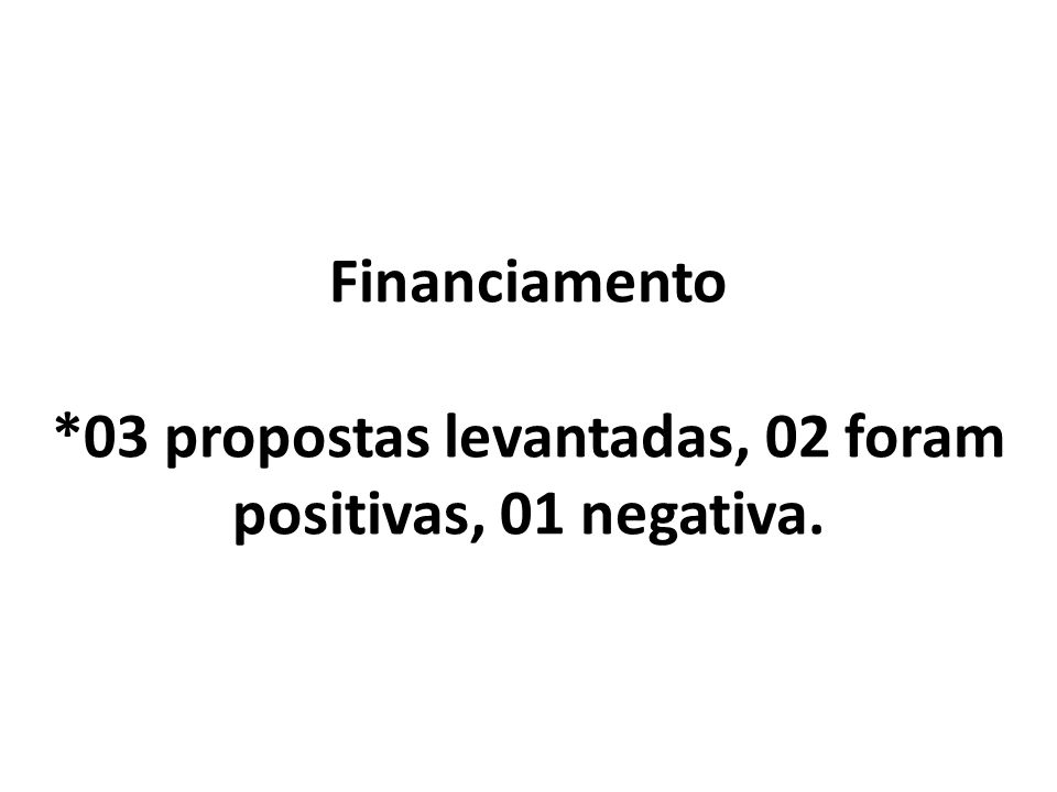 Financiamento *03 propostas levantadas, 02 foram positivas, 01 negativa.