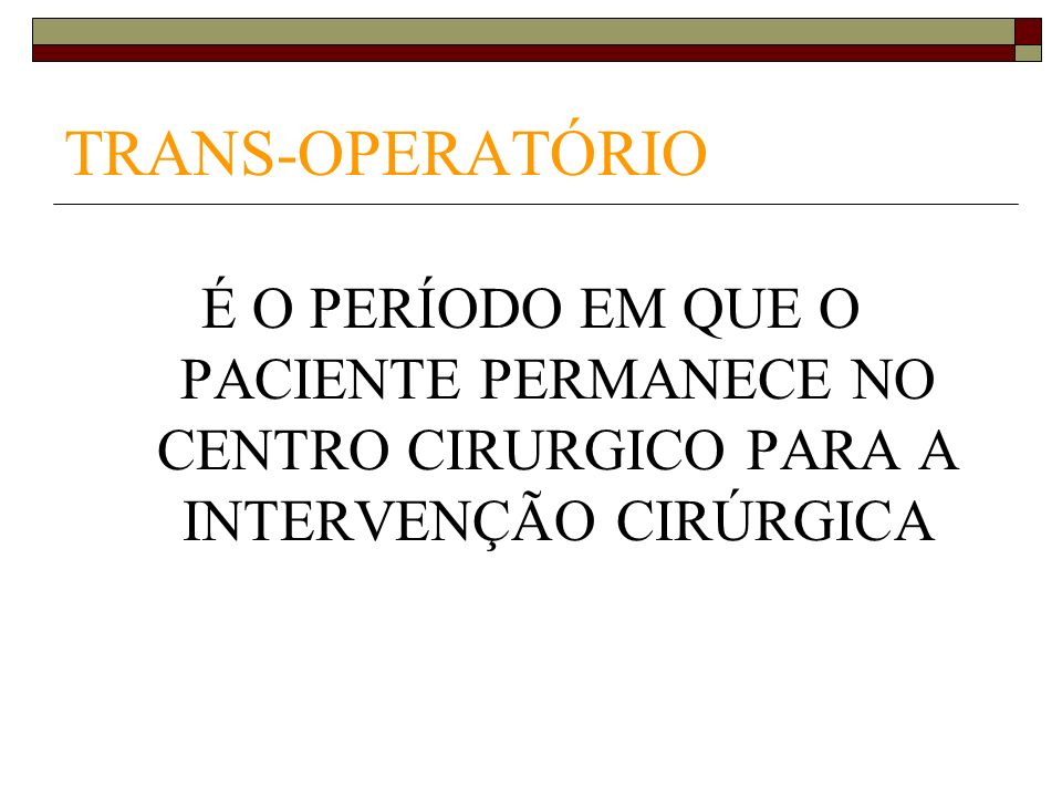 TRANS-OPERATÓRIOÉ O PERÍODO EM QUE O PACIENTE PERMANECE NO CENTRO CIRURGICO PARA A INTERVENÇÃO CIRÚRGICA.