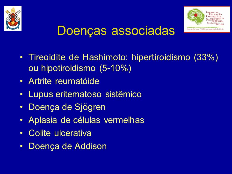 Doenças associadas Tireoidite de Hashimoto: hipertiroidismo (33%) ou hipotiroidismo (5-10%) Artrite reumatóide.