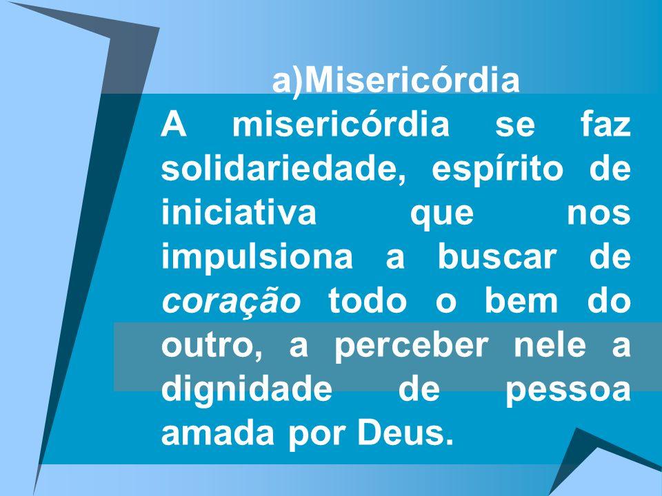 a)Misericórdia A misericórdia se faz solidariedade, espírito de iniciativa que nos impulsiona a buscar de coração todo o bem do outro, a perceber nele a dignidade de pessoa amada por Deus.