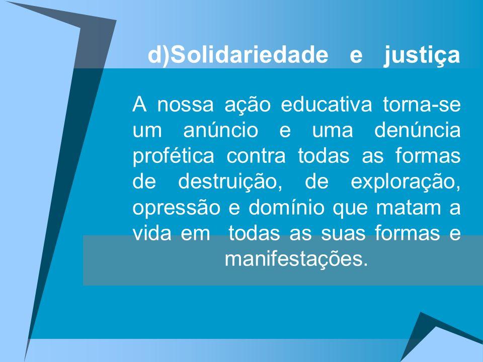 d)Solidariedade e justiça A nossa ação educativa torna-se um anúncio e uma denúncia profética contra todas as formas de destruição, de exploração, opressão e domínio que matam a vida em todas as suas formas e manifestações.