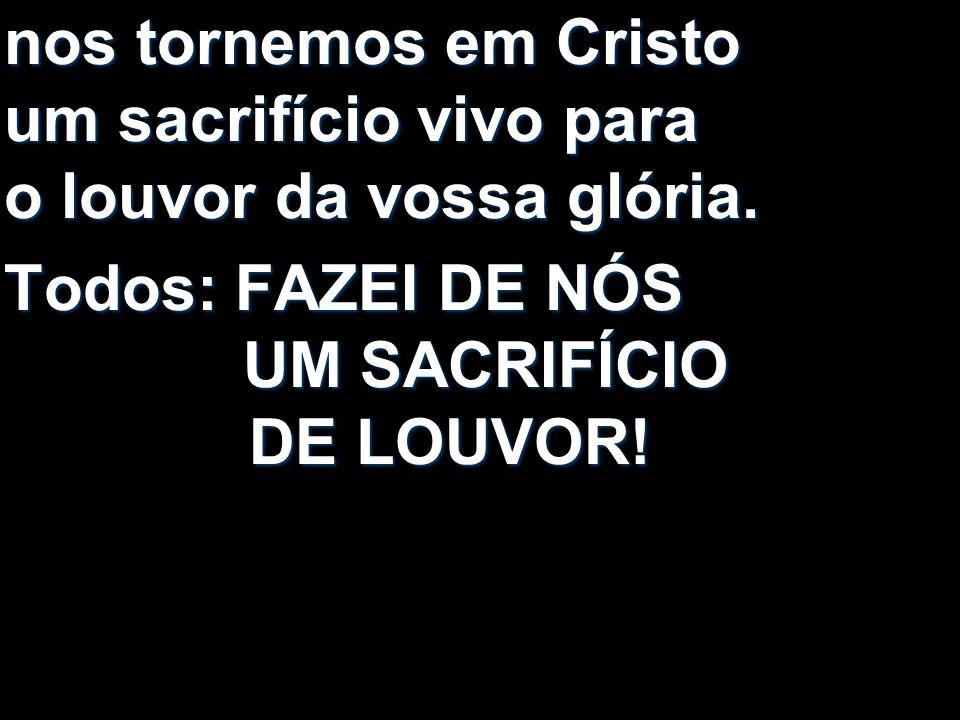 nos tornemos em Cristo um sacrifício vivo para o louvor da vossa glória.