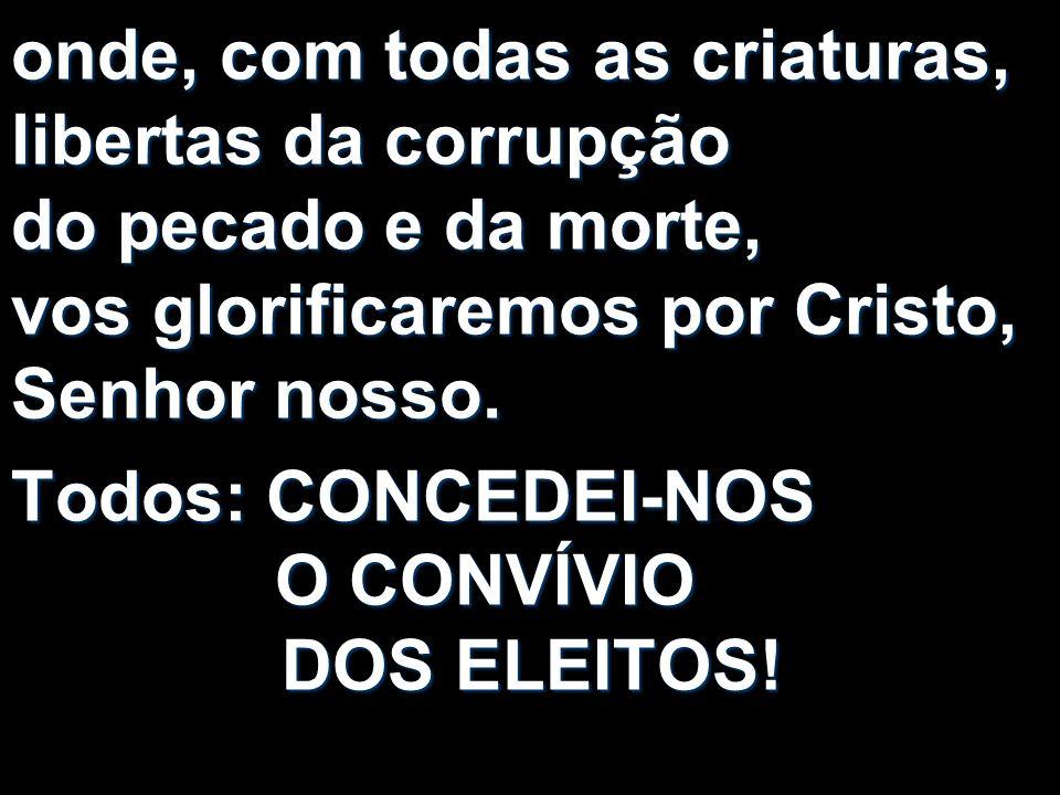 onde, com todas as criaturas, libertas da corrupção do pecado e da morte, vos glorificaremos por Cristo, Senhor nosso.