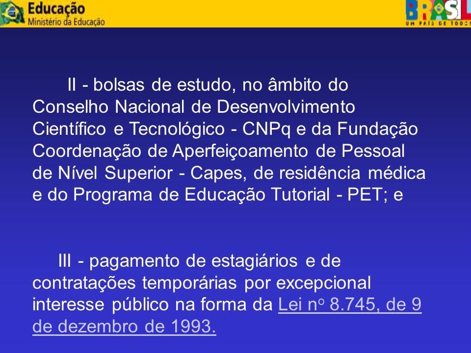 II - bolsas de estudo, no âmbito do Conselho Nacional de Desenvolvimento Científico e Tecnológico - CNPq e da Fundação Coordenação de Aperfeiçoamento de Pessoal de Nível Superior - Capes, de residência médica e do Programa de Educação Tutorial - PET; e