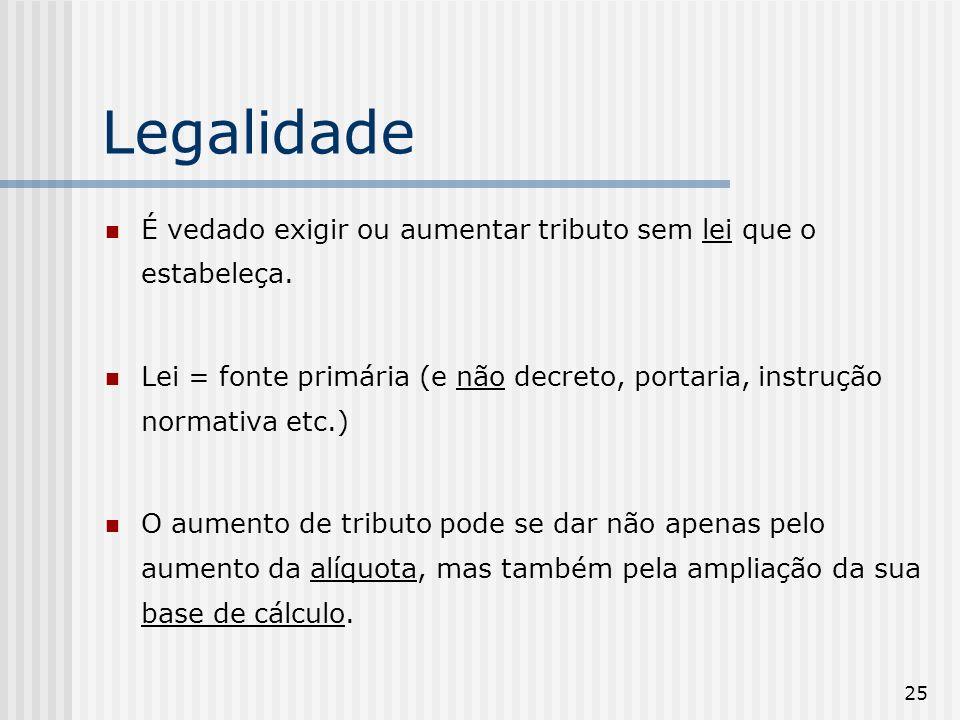 Legalidade É vedado exigir ou aumentar tributo sem lei que o estabeleça. Lei = fonte primária (e não decreto, portaria, instrução normativa etc.)