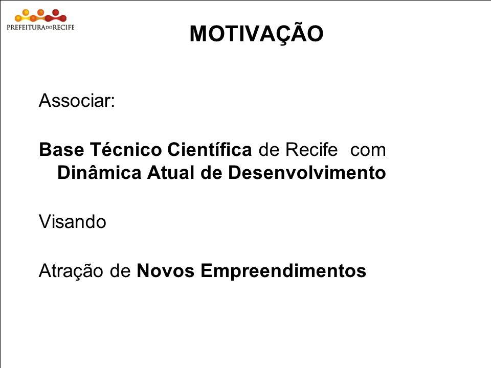 MOTIVAÇÃO Associar: Base Técnico Científica de Recife com Dinâmica Atual de Desenvolvimento. Visando.