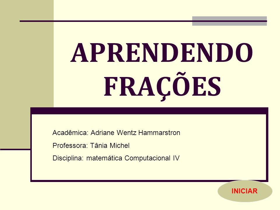 APRENDENDO FRAÇÕES Acadêmica: Adriane Wentz Hammarstron