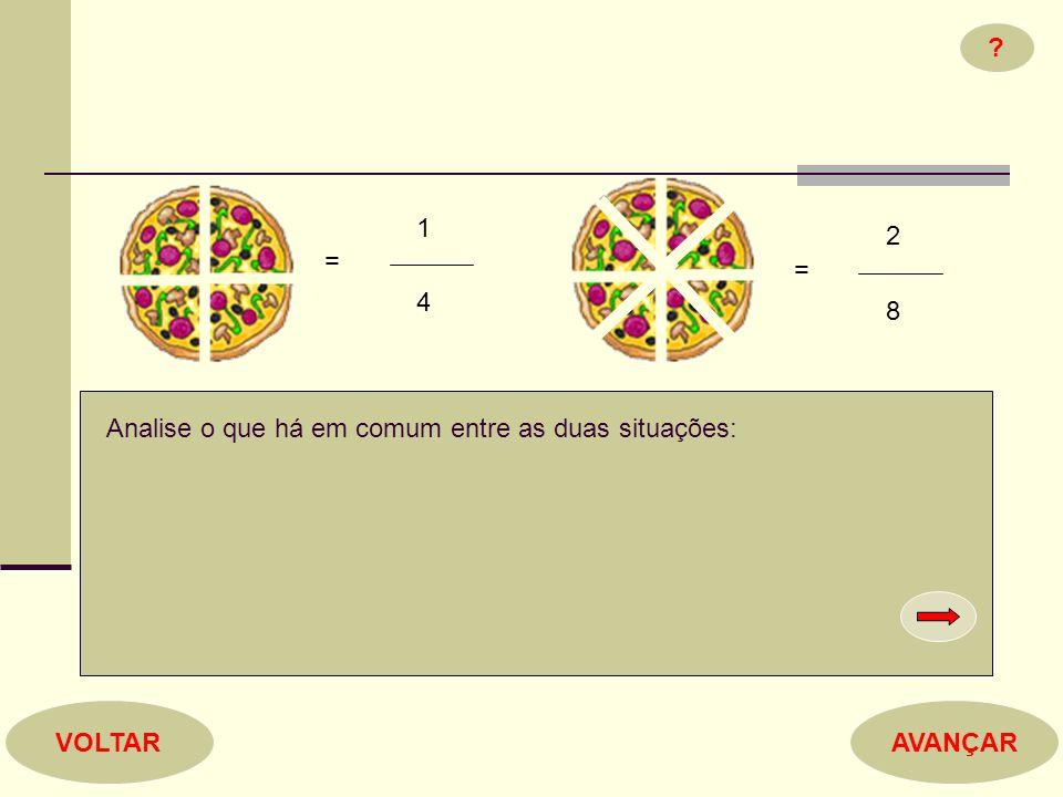 1 2 = = 4 8 Analise o que há em comum entre as duas situações: VOLTAR AVANÇAR