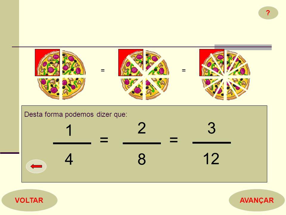 = = Desta forma podemos dizer que: 2 3 1 = = 4 8 12 VOLTAR AVANÇAR