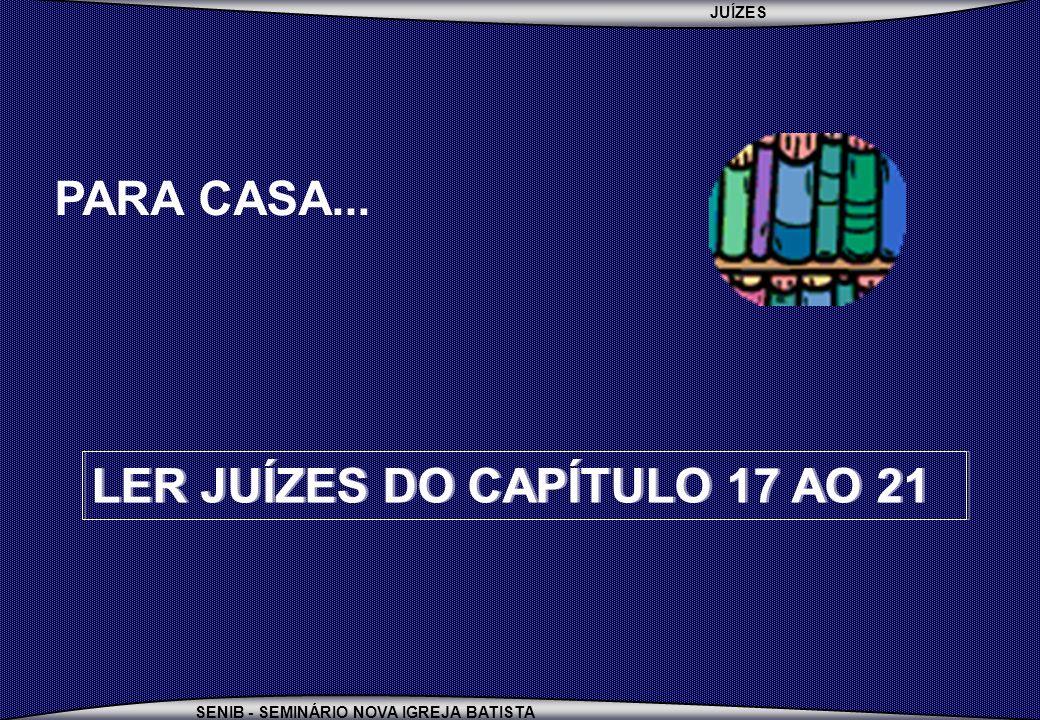 PARA CASA... LER JUÍZES DO CAPÍTULO 17 AO 21