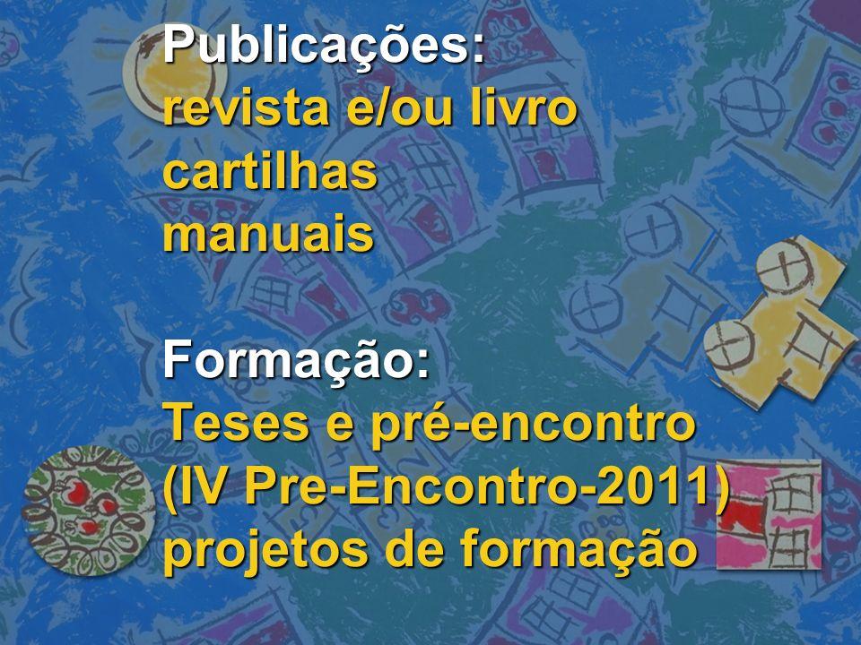 Publicações: revista e/ou livro cartilhas manuais Formação: Teses e pré-encontro (IV Pre-Encontro-2011) projetos de formação