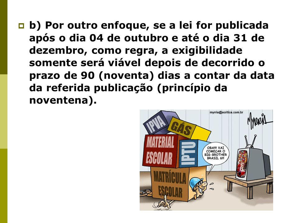 b) Por outro enfoque, se a lei for publicada após o dia 04 de outubro e até o dia 31 de dezembro, como regra, a exigibilidade somente será viável depois de decorrido o prazo de 90 (noventa) dias a contar da data da referida publicação (princípio da noventena).