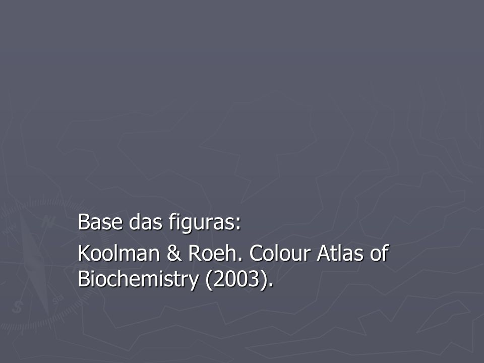 Base das figuras: Koolman & Roeh. Colour Atlas of Biochemistry (2003).