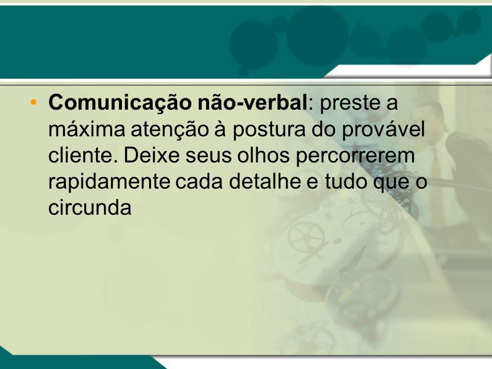 Comunicação não-verbal: preste a máxima atenção à postura do provável cliente.