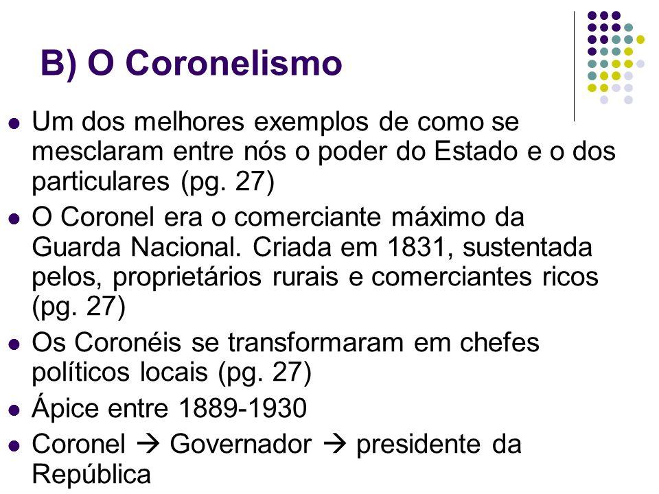 B) O Coronelismo Um dos melhores exemplos de como se mesclaram entre nós o poder do Estado e o dos particulares (pg. 27)