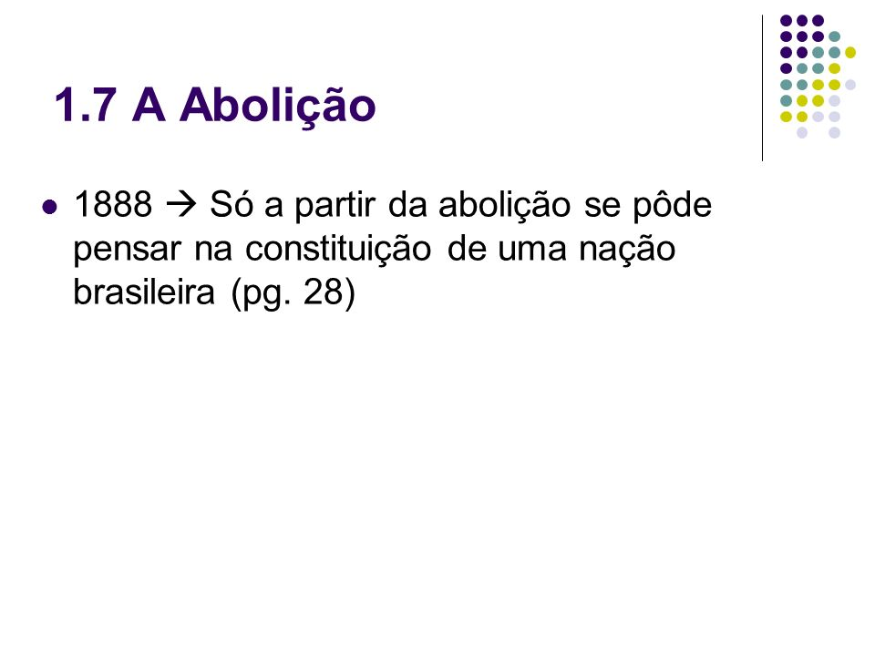 1.7 A Abolição1888  Só a partir da abolição se pôde pensar na constituição de uma nação brasileira (pg.