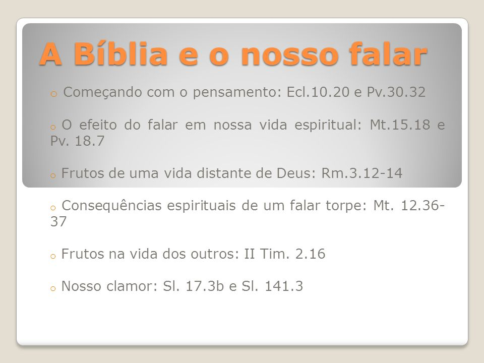 A Bíblia e o nosso falar Começando com o pensamento: Ecl.10.20 e Pv.30.32. O efeito do falar em nossa vida espiritual: Mt.15.18 e Pv. 18.7.