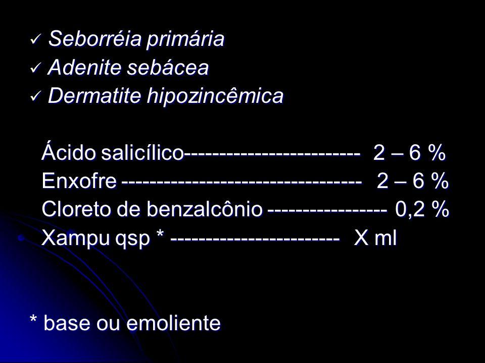 Seborréia primária Adenite sebácea. Dermatite hipozincêmica. Ácido salicílico------------------------- 2 – 6 %