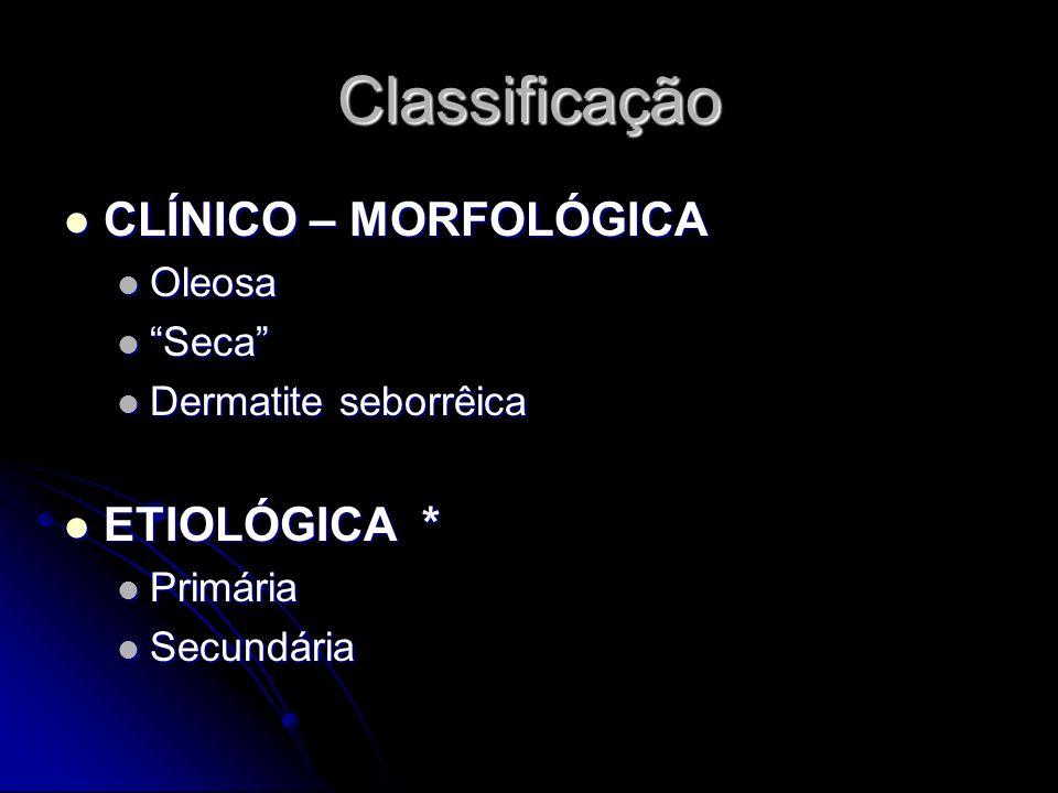 Classificação CLÍNICO – MORFOLÓGICA ETIOLÓGICA * Oleosa Seca