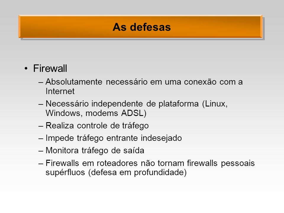 As defesasFirewall. Absolutamente necessário em uma conexão com a Internet. Necessário independente de plataforma (Linux, Windows, modems ADSL)