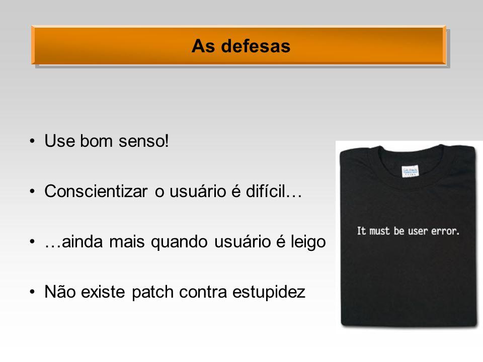 As defesas Use bom senso! Conscientizar o usuário é difícil…