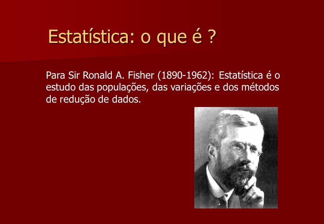 Estatística: o que é Para Sir Ronald A. Fisher (1890-1962): Estatística é o. estudo das populações, das variações e dos métodos.