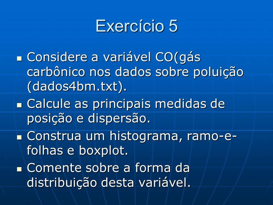 Exercício 5 Considere a variável CO(gás carbônico nos dados sobre poluição (dados4bm.txt). Calcule as principais medidas de posição e dispersão.
