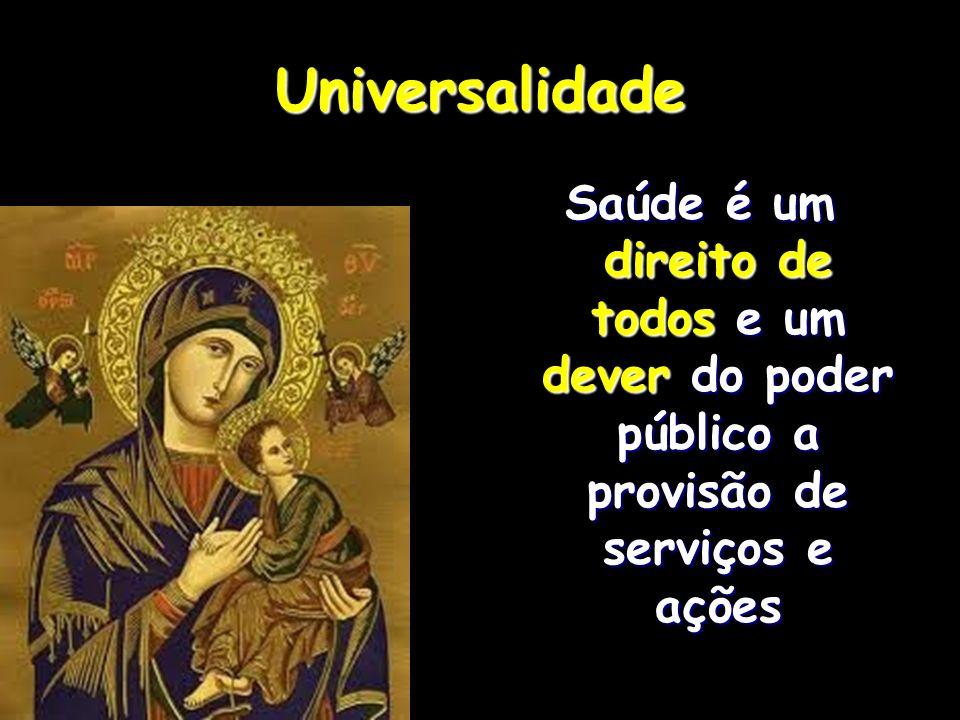 UniversalidadeSaúde é um direito de todos e um dever do poder público a provisão de serviços e ações.