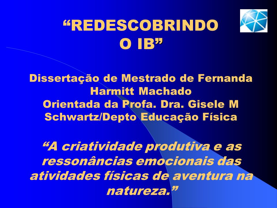 REDESCOBRINDO O IB Dissertação de Mestrado de Fernanda Harmitt Machado Orientada da Profa. Dra. Gisele M Schwartz/Depto Educação Física