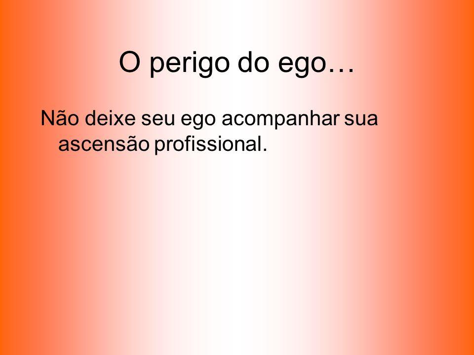 O perigo do ego… Não deixe seu ego acompanhar sua ascensão profissional.