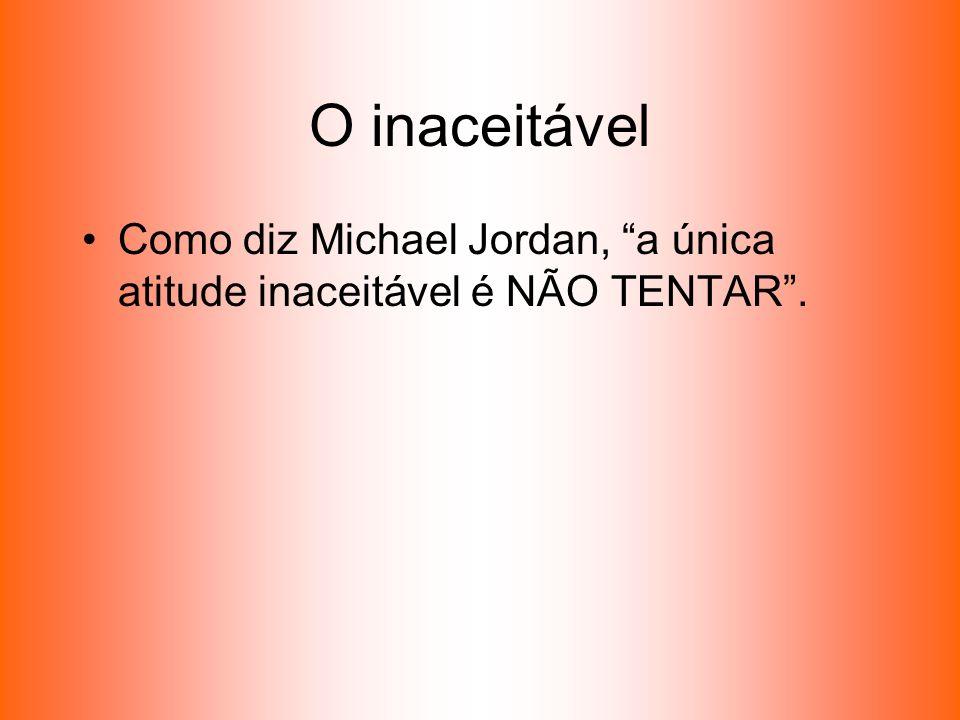 O inaceitável Como diz Michael Jordan, a única atitude inaceitável é NÃO TENTAR .