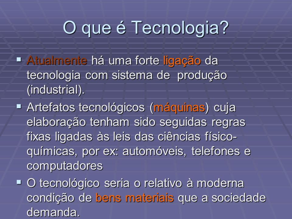 O que é Tecnologia Atualmente há uma forte ligação da tecnologia com sistema de produção (industrial).