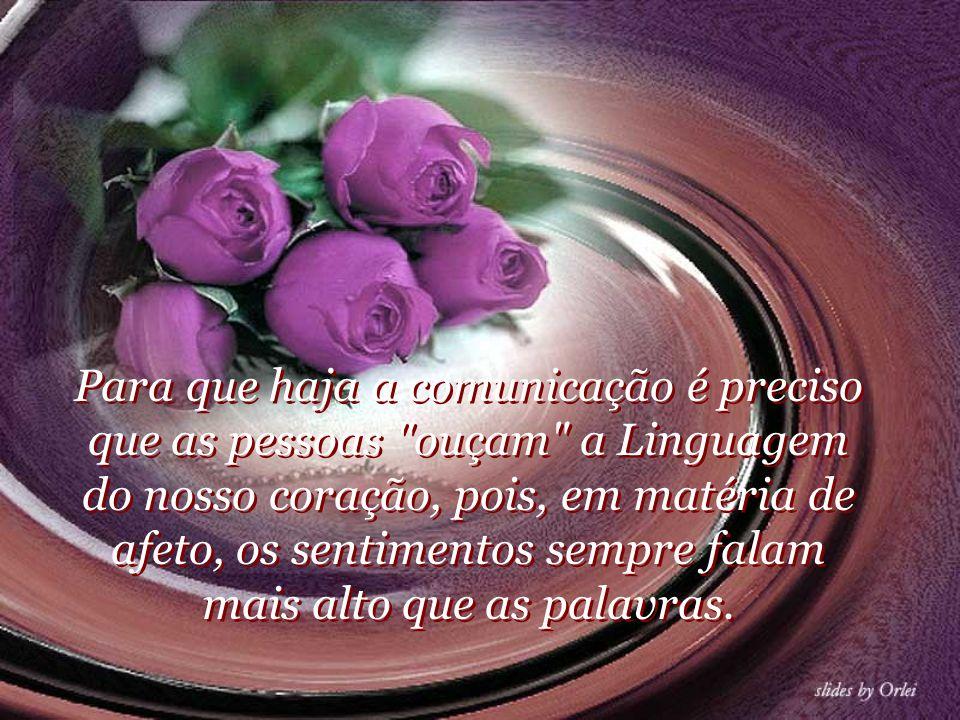 Para que haja a comunicação é preciso que as pessoas ouçam a Linguagem do nosso coração, pois, em matéria de afeto, os sentimentos sempre falam mais alto que as palavras.