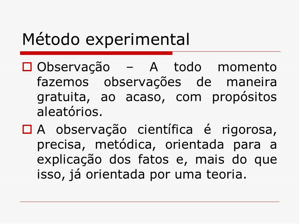 Método experimental Observação – A todo momento fazemos observações de maneira gratuita, ao acaso, com propósitos aleatórios.