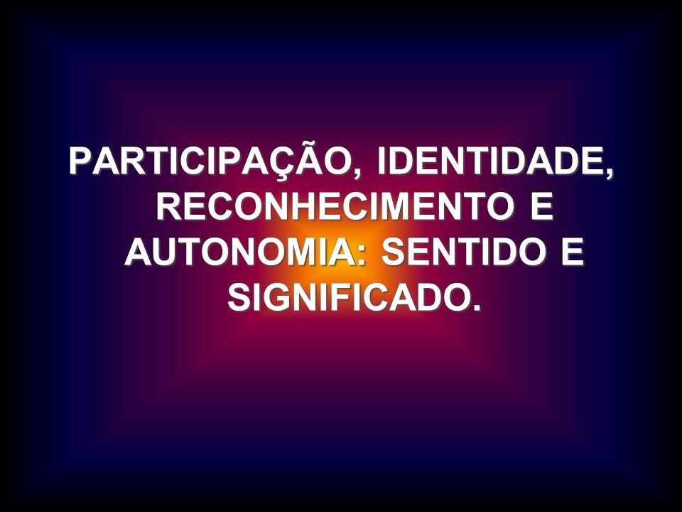 PARTICIPAÇÃO, IDENTIDADE, RECONHECIMENTO E AUTONOMIA: SENTIDO E SIGNIFICADO.
