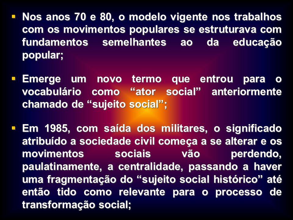 Nos anos 70 e 80, o modelo vigente nos trabalhos com os movimentos populares se estruturava com fundamentos semelhantes ao da educação popular;