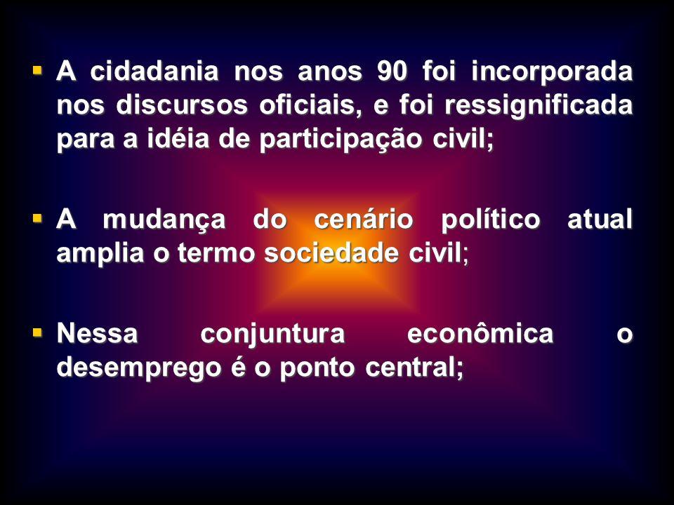 A cidadania nos anos 90 foi incorporada nos discursos oficiais, e foi ressignificada para a idéia de participação civil;