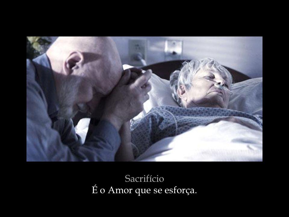 Sacrifício É o Amor que se esforça.