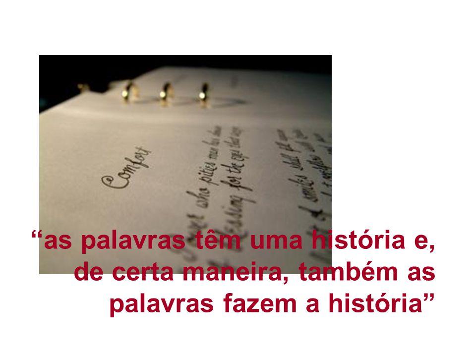 as palavras têm uma história e, de certa maneira, também as palavras fazem a história
