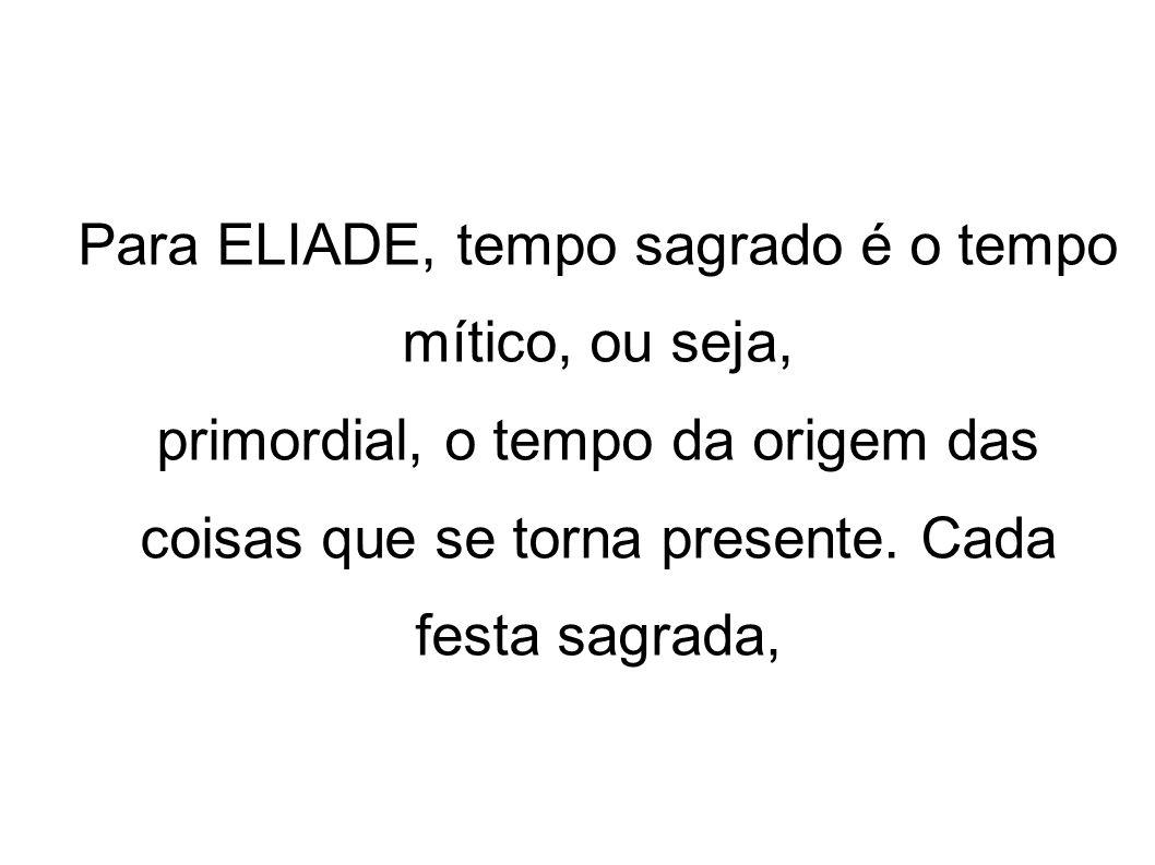 Para ELIADE, tempo sagrado é o tempo mítico, ou seja,