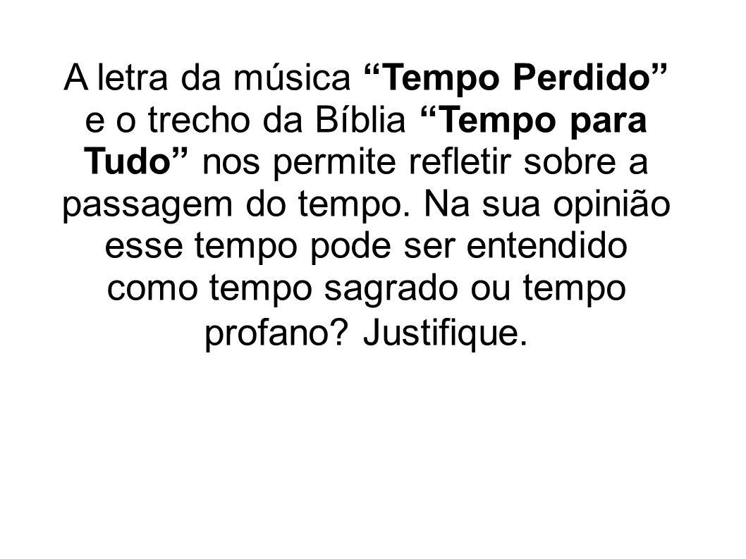 A letra da música Tempo Perdido e o trecho da Bíblia Tempo para Tudo nos permite refletir sobre a passagem do tempo.