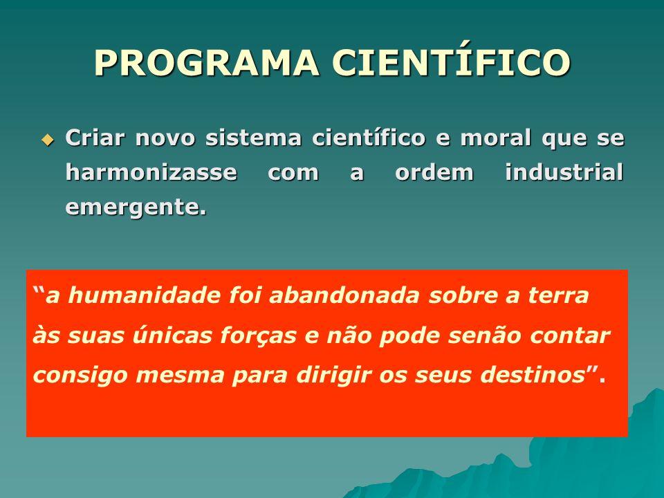 PROGRAMA CIENTÍFICO Criar novo sistema científico e moral que se harmonizasse com a ordem industrial emergente.