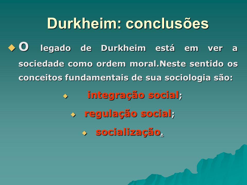 Durkheim: conclusões O legado de Durkheim está em ver a sociedade como ordem moral.Neste sentido os conceitos fundamentais de sua sociologia são: