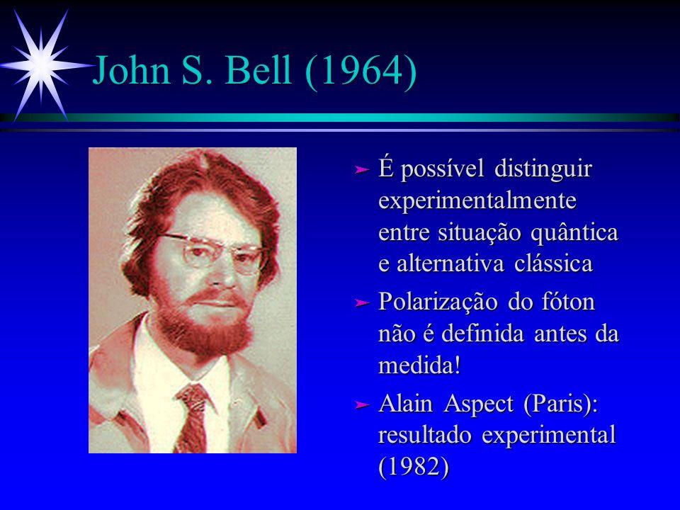 John S. Bell (1964) É possível distinguir experimentalmente entre situação quântica e alternativa clássica.