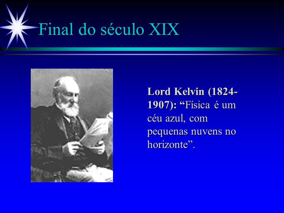 Final do século XIX Lord Kelvin (1824-1907): Física é um céu azul, com pequenas nuvens no horizonte .