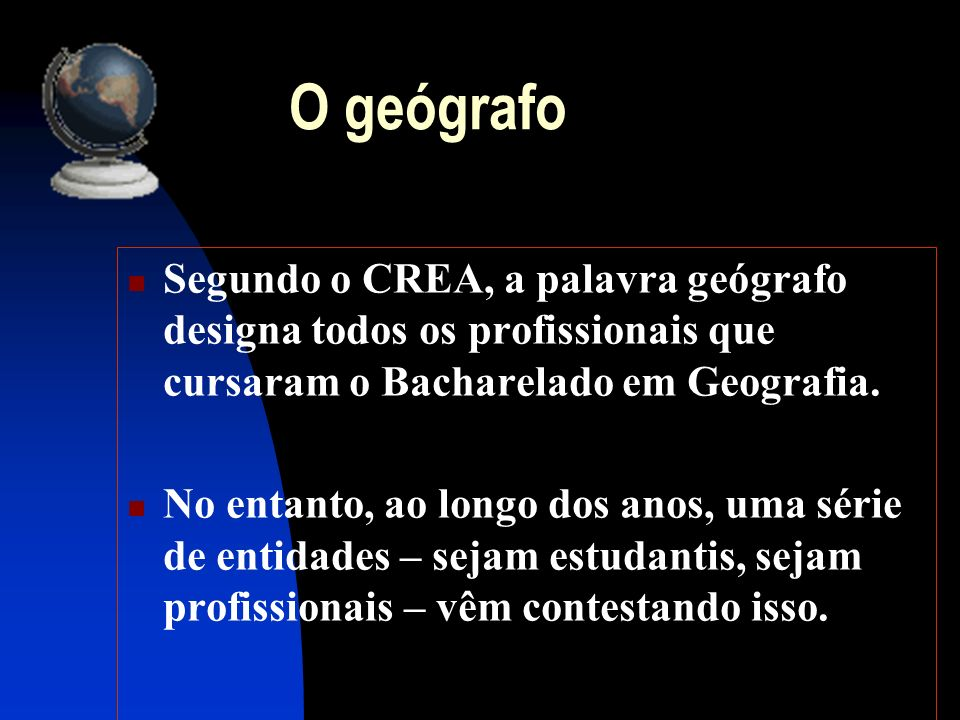 O geógrafoSegundo o CREA, a palavra geógrafo designa todos os profissionais que cursaram o Bacharelado em Geografia.